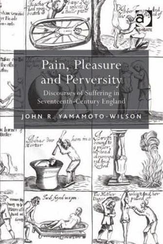 Pain, Pleasure and Perversity: Discourses of Suffering in Seventeenth Century England (Hardback)