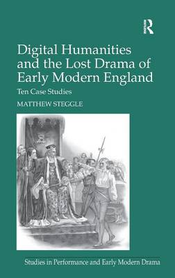Digital Humanities and the Lost Drama of Early Modern England: Ten Case Studies - Studies in Performance and Early Modern Drama (Hardback)