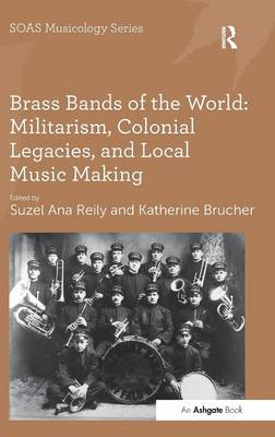 Brass Bands of the World: Militarism, Colonial Legacies, and Local Music Making - SOAS Musicology Series (Hardback)