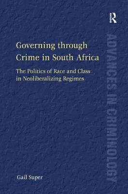 Governing Through Crime in South Africa: The Politics of Race and Class in Neoliberalizing Regimes - Advances in Criminology (Hardback)