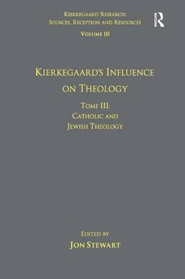 Volume 10, Tome III: Kierkegaard's Influence on Theology: Catholic and Jewish Theology - Kierkegaard Research: Sources, Reception and Resources (Hardback)