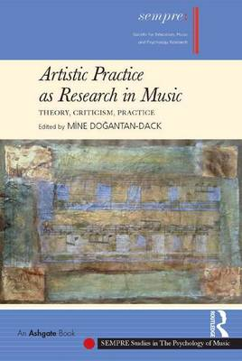 Artistic Practice as Research in Music: Theory, Criticism, Practice - SEMPRE Studies in The Psychology of Music (Hardback)