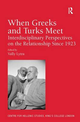 When Greeks and Turks Meet: Interdisciplinary Perspectives on the Relationship Since 1923 - Publications of the Centre for Hellenic Studies, King's College London 15 (Hardback)