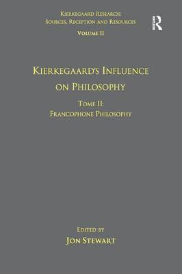 Volume 11, Tome II: Kierkegaard's Influence on Philosophy: Francophone Philosophy - Kierkegaard Research: Sources, Reception and Resources (Hardback)