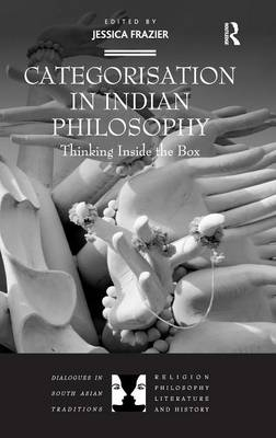 Categorisation in Indian Philosophy: Thinking Inside the Box - Dialogues in South Asian Traditions: Religion, Philosophy, Literature and History (Hardback)