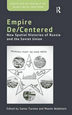 Empire de/Centered: New Spatial Histories of Russia and the Soviet Union - Empires and the Making of the Modern World, 1650-2000 (Hardback)