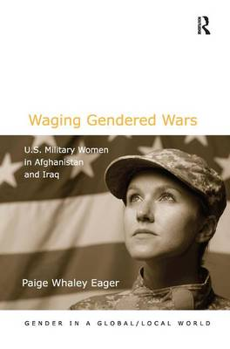 Waging Gendered Wars: U.S. Military Women in Afghanistan and Iraq - Gender in a Global/Local World (Hardback)