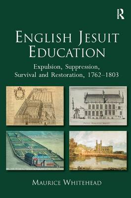 English Jesuit Education: Expulsion, Suppression, Survival and Restoration, 1762-1803 (Hardback)