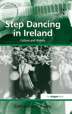 Step Dancing in Ireland: Culture and History - Ashgate Popular and Folk Music Series (Hardback)