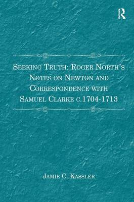 Seeking Truth: Roger North's Notes on Newton and Correspondence with Samuel Clarke c.1704-1713 (Hardback)