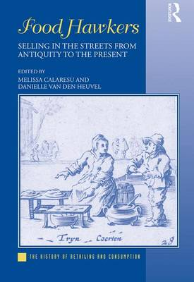 Food Hawkers: Selling in the Streets from Antiquity to the Present - The History of Retailing and Consumption (Hardback)