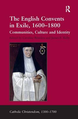 The English Convents in Exile, 1600-1800: Communities, Culture and Identity - Catholic Christendom, 1300-1700 (Hardback)