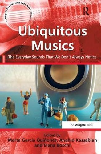 Ubiquitous Musics: The Everyday Sounds That We Don't Always Notice - Ashgate Popular and Folk Music Series (Hardback)
