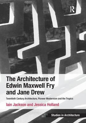 The Architecture of Edwin Maxwell Fry and Jane Drew: Twentieth Century Architecture, Pioneer Modernism and the Tropics - Ashgate Studies in Architecture (Hardback)