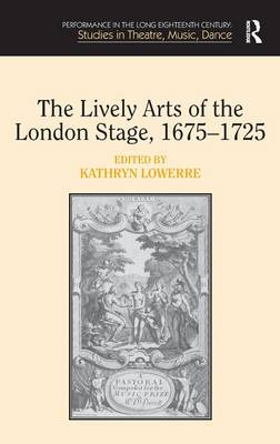 The Lively Arts of the London Stage, 1675-1725 - Performance in the Long Eighteenth Century: Studies in Theatre, Music, Dance (Hardback)