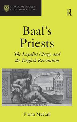 Baal's Priests: The Loyalist Clergy and the English Revolution - St Andrews Studies in Reformation History (Hardback)