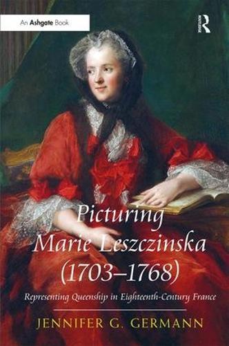 Picturing Marie Leszczinska (1703-1768): Representing Queenship in Eighteenth-Century France (Hardback)