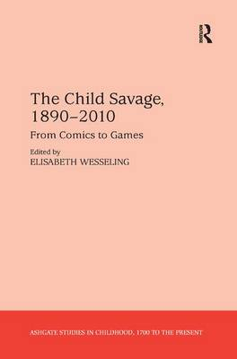 The Child Savage, 1890-2010: From Comics to Games - Studies in Childhood, 1700 to the Present (Hardback)