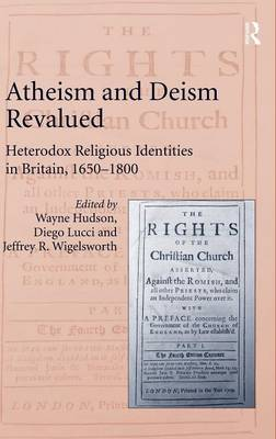 Atheism and Deism Revalued: Heterodox Religious Identities in Britain, 1650-1800 (Hardback)