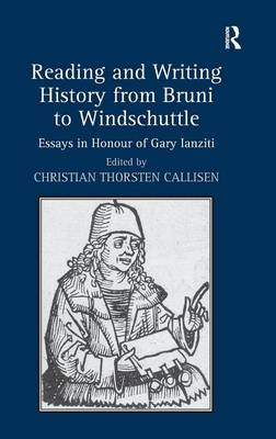 Reading and Writing History from Bruni to Windschuttle: Essays in Honour of Gary Ianziti (Hardback)