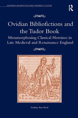 Ovidian Bibliofictions and the Tudor Book: Metamorphosing Classical Heroines in Late Medieval and Renaissance England - Material Readings in Early Modern Culture (Hardback)