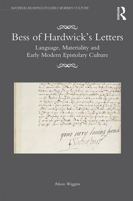 Bess of Hardwick's Letters: Language, Materiality, and Early Modern Epistolary Culture - Material Readings in Early Modern Culture (Hardback)