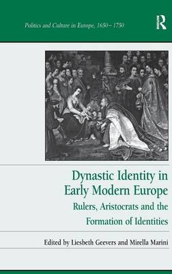 Dynastic Identity in Early Modern Europe: Rulers, Aristocrats and the Formation of Identities - Politics and Culture in Europe, 1650-1750 (Hardback)
