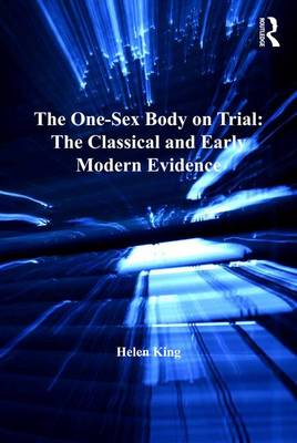 The One-Sex Body on Trial: The Classical and Early Modern Evidence - The History of Medicine in Context (Hardback)