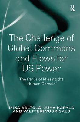 The Challenge of Global Commons and Flows for US Power: The Perils of Missing the Human Domain (Hardback)
