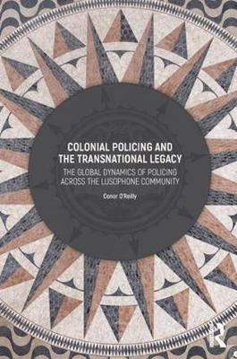 Colonial Policing and the Transnational Legacy: The Global Dynamics of Policing Across the Lusophone Community (Hardback)