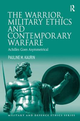 The Warrior, Military Ethics and Contemporary Warfare: Achilles Goes Asymmetrical - Military and Defence Ethics (Hardback)