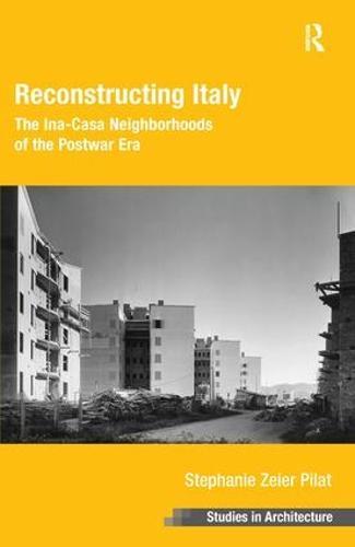 Reconstructing Italy: The Ina-Casa Neighborhoods of the Postwar Era - Ashgate Studies in Architecture (Hardback)