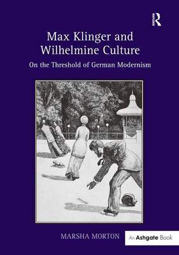 Max Klinger and Wilhelmine Culture: On the Threshold of German Modernism (Hardback)