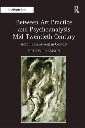 Between Art Practice and Psychoanalysis Mid-Twentieth Century: Anton Ehrenzweig in Context (Hardback)