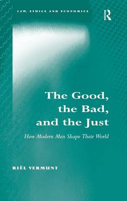 The Good, the Bad, and the Just: How Modern Men Shape Their World - Law, Ethics and Economics (Hardback)