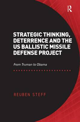 Strategic Thinking, Deterrence and the US Ballistic Missile Defense Project: From Truman to Obama (Hardback)