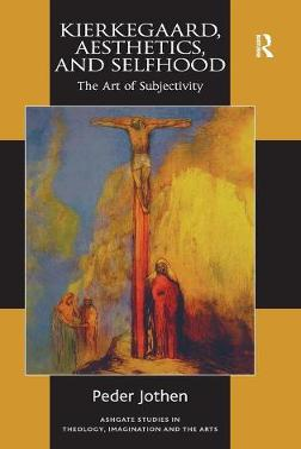Kierkegaard, Aesthetics, and Selfhood: The Art of Subjectivity - Routledge Studies in Theology, Imagination and the Arts (Hardback)