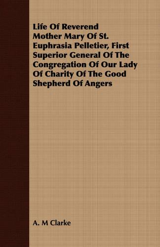 Life of Reverend Mother Mary of St. Euphrasia Pelletier, First Superior General of the Congregation of Our Lady of Charity of the Good Shepherd of Angers (Paperback)