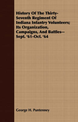 History of the Thirty-Seventh Regiment of Indiana Infantry Volunteers; Its Organization, Campaigns, and Battles--Sept. '61-Oct. '64 (Paperback)