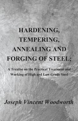 Hardening, Tempering, Annealing and Forging of Steel; A Treatise on the Practical Treatment and Working of High and Low Grade Steel (Paperback)