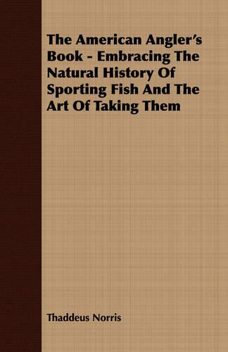 The American Angler's Book - Embracing the Natural History of Sporting Fish and the Art of Taking Them (Paperback)