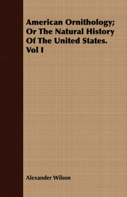American Ornithology; Or the Natural History of the United States. Vol I (Paperback)