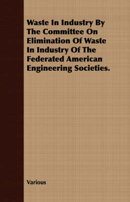 Waste in Industry by the Committee on Elimination of Waste in Industry of the Federated American Engineering Societies. (Paperback)