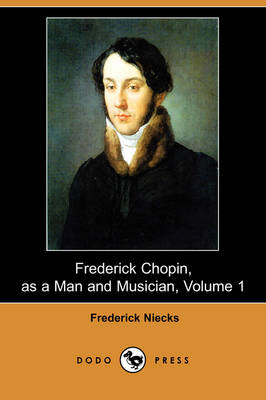 Frederick Chopin, as a Man and Musician, Volume 1 (Dodo Press) (Paperback)