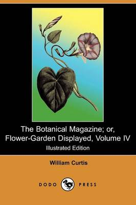 The Botanical Magazine; Or, Flower-Garden Displayed, Volume IV (Illustrated Edition) (Dodo Press) (Paperback)