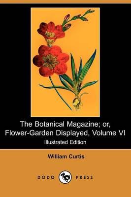The Botanical Magazine; Or, Flower-Garden Displayed, Volume VI (Illustrated Edition) (Dodo Press) (Paperback)