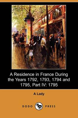A Residence in France During the Years 1792, 1793, 1794 and 1795, Part IV: 1795 (Dodo Press) (Paperback)