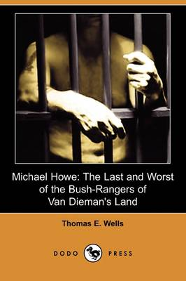 Michael Howe: The Last and Worst of the Bush-Rangers of Van Dieman's Land (Dodo Press) (Paperback)