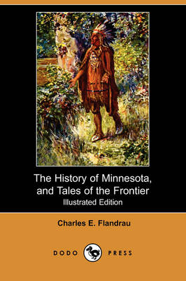 The History of Minnesota, and Tales of the Frontier (Illustrated Edition) (Dodo Press) (Paperback)
