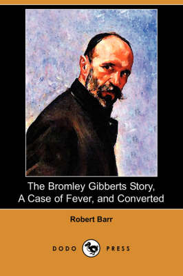 The Bromley Gibberts Story, a Case of Fever, and Converted (Dodo Press) (Paperback)